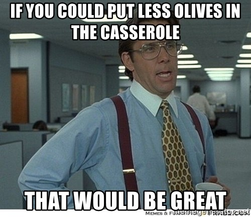 That would be great - If you could put less olives in the casserole that would be great