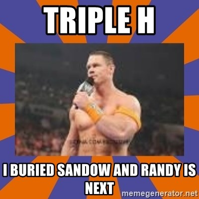 John cena be like you got a big ass dick - triple h i buried sandow and randy is next
