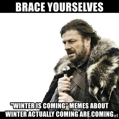 """Winter is Coming - Brace Yourselves """"winter is coming"""" memes about winter actually coming are coming"""