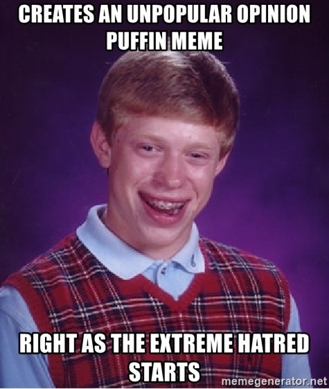 Bad Luck Brian - Creates an unpopular opinion puffin meme right as the extreme hatred starts