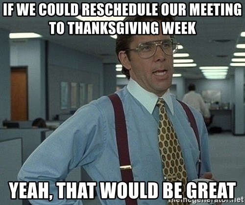 Office Space That Would Be Great - If we could reschedule our meeting to thanksgiving week yeah, that would be great