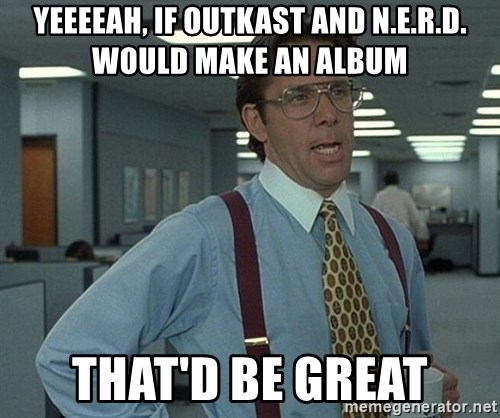 Bill Lumbergh - yeeeeah, If outkast and N.e.r.d. would make an album that'd be great