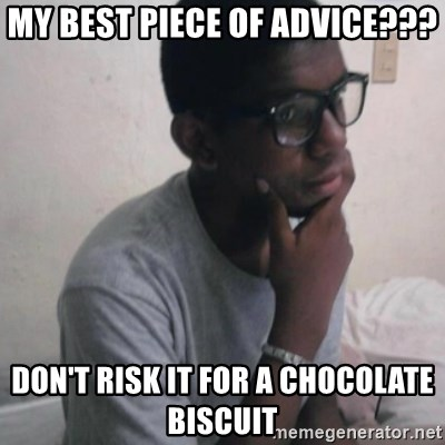 Thinking Nigga - My best piece of advice??? Don't risk it for a chocolate biscuit