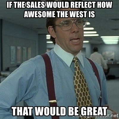 Office Space Boss - if the sales would reflect how awesome the west is that would be great