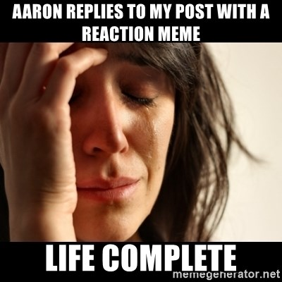 crying girl sad - Aaron replies to my post with a reaction meme life complete