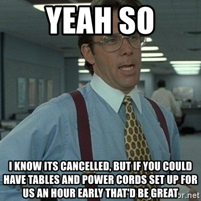 Office Space Boss - yeah so i know its cancelled, but if you could have tables and power cords set up for us an hour early that'd be great