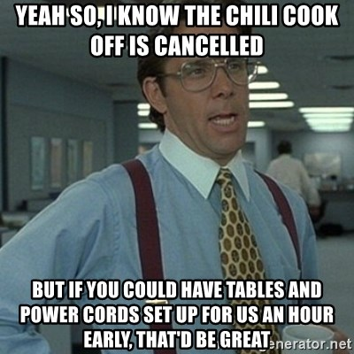 Office Space Boss - yeah so, i know the chili cook off is cancelled but if you could have tables and power cords set up for us an hour early, that'd be great