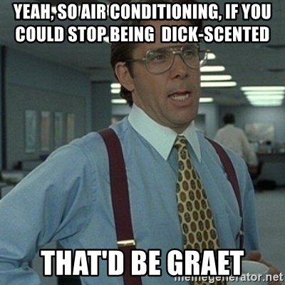 Office Space Boss - Yeah, so air conditioning, if you could stop being  dick-scented  that'd be graet