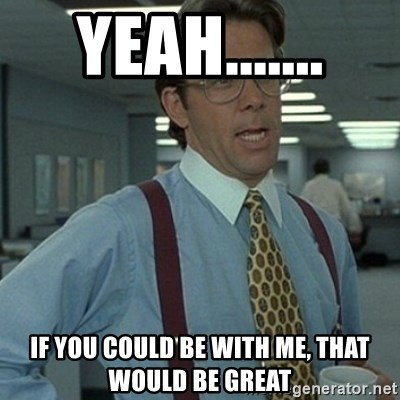 Office Space Boss - Yeah....... If you could be with me, that would be great