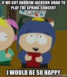 Craig would be so happy - If we got Andrew jackson jihad to play the spring concert i would be so happy