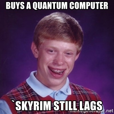 Bad Luck Brian - buys a quantum computer `Skyrim still lags