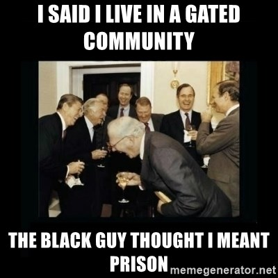 Rich Men Laughing - i said i live in a gated community the black guy thought i meant prison