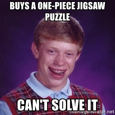 Bad Luck Brian - buys a one-piece jigsaw puzzle can't solve it