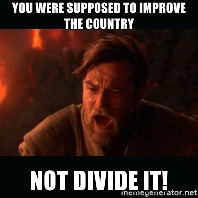 """Obi Wan Kenobi """"You were my brother!"""" - you were supposed to improve the country not divide it!"""