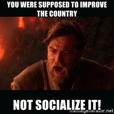 "Obi Wan Kenobi ""You were my brother!"" - you were supposed to improve the country not socialize it!"