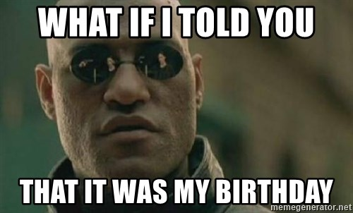 Scumbag Morpheus - what if i told you that it was my birthday