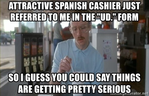 "Things are getting pretty Serious (Napoleon Dynamite) - attractive spanish cashier just referred to me in the ""ud."" form so i guess you could say things are getting pretty serious"