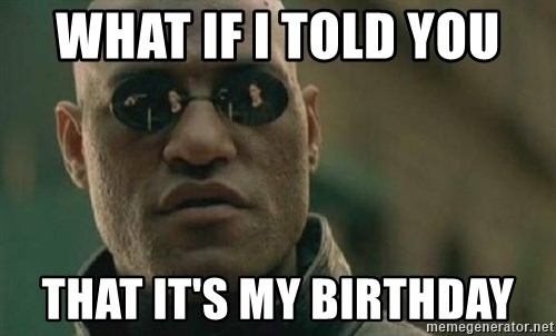 Scumbag Morpheus - what if i told you  that it's my birthday