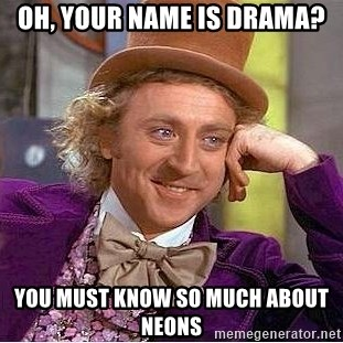 Willy Wonka - Oh, your name is drama? you must know so much about neons
