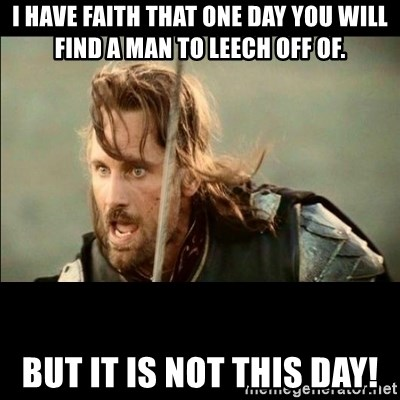 There will come a day but it is not this day - I have faith that one day you will find a man to leech off of. but it is not this day!