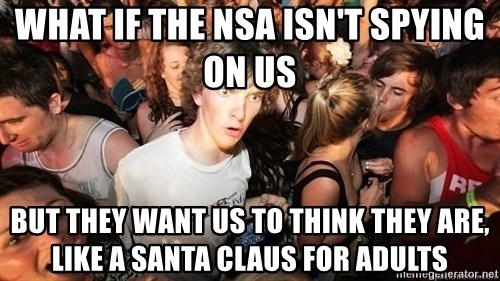 Sudden Realization Ralph - What if the nsa isn't spying on us but they want us to think they are, like a santa claus for adults