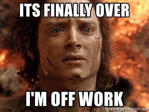 Frodo  - its finally over I'm off work