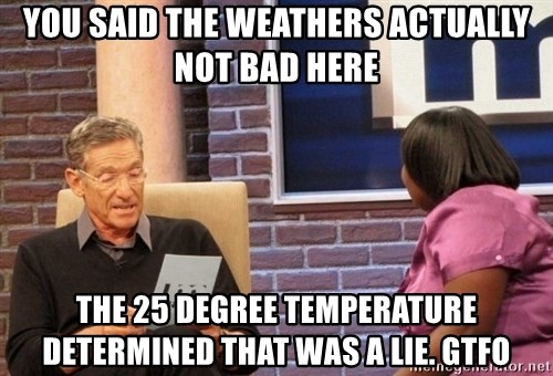 Maury Lie Detector - you said the weathers actually not bad here the 25 degree temperature determined that was a lie. gtfo