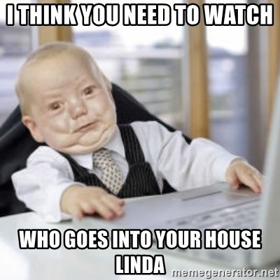 Working Babby - i think you need to watch  who goes into your house linda