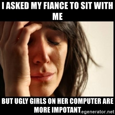 First World Problems - I asked my Fiance to sit with me But ugly girls on her computer are more impotant