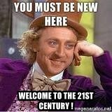 you must be new here -  Welcome to the 21st century !