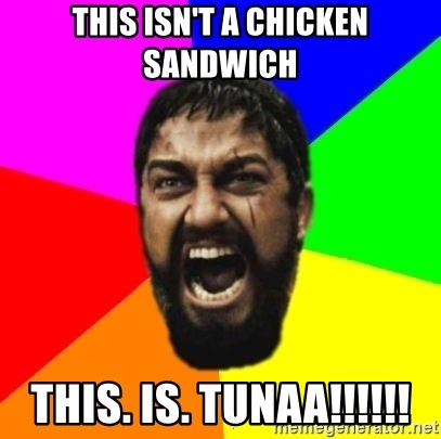 sparta - this isn't a chicken sandwich this. is. tunaa!!!!!!