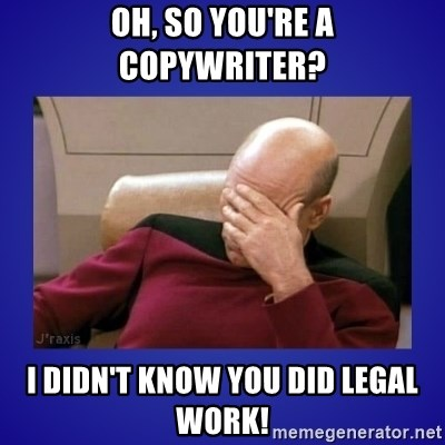 Picard facepalm  - Oh, so you're a copywriter? I didn't know you did legal work!