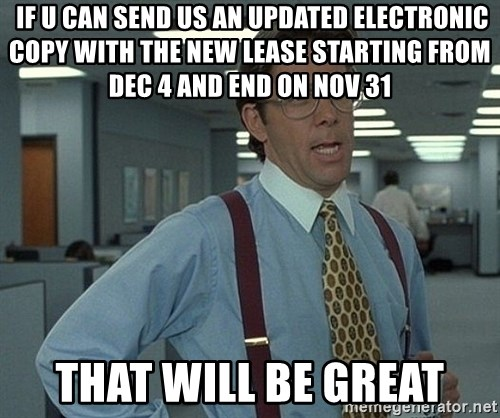 Bill Lumbergh -  If u can send us an updated electronic copy with the new lease starting from dec 4 and end on nov 31 That will be greaT