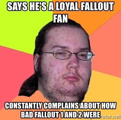 Butthurt Dweller - Says he's a loyal fallout fan  constantly complains about how bad fallout 1 and 2 were