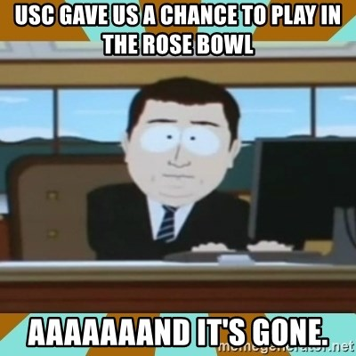And it's gone - usc gave us a chance to play in the rose bowl aaaaaaand it's gone.