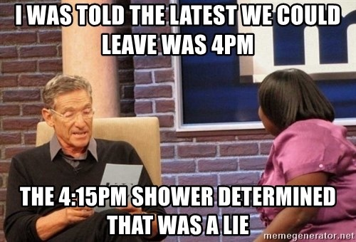 Maury Lie Detector - i was told the latest we could leave was 4pm the 4:15pm shower determined that was a lie