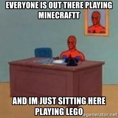 and im just sitting here masterbating - everyone is out there playing minecraftt and im just sitting here playing lego
