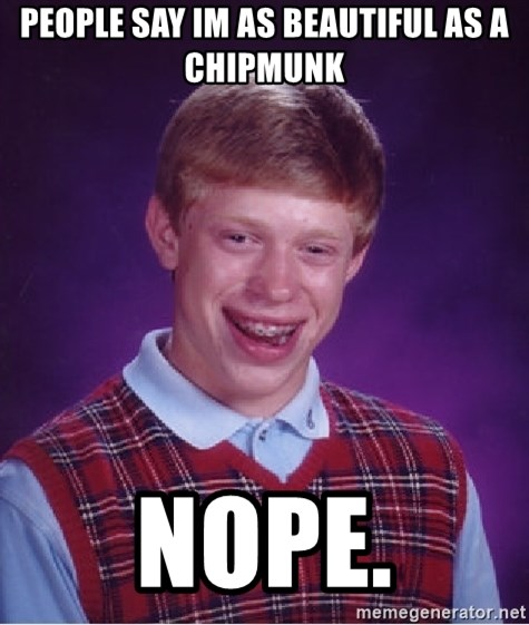 Bad Luck Brian - people say im as beautiful as a chipmunk nope.