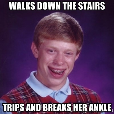 Bad Luck Brian - Walks down the stairs trips and breaks her ankle