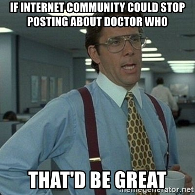 Yeah that'd be great... - IF INTERNET COMMUNITY COULD STOP POSTING ABOUT DOCTOR WHO THAT'D BE GREAT