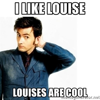 Doctor Who - I like louise  Louises are cool