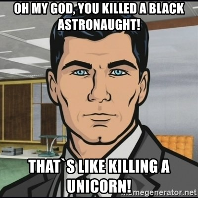 Archer - Oh my god, you killed a black astronaught! That`s like killing a unicorn!