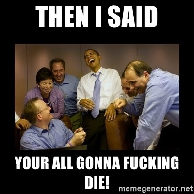 obama laughing  - then i said your all gonna fucking die!