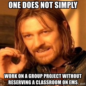 One Does Not Simply - one does not simply work on a group project without reserving a classroom on ems