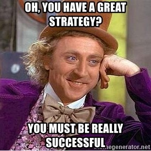 Willy Wonka - OH, YOU HAVE A great STRATEGY? you must be really successful