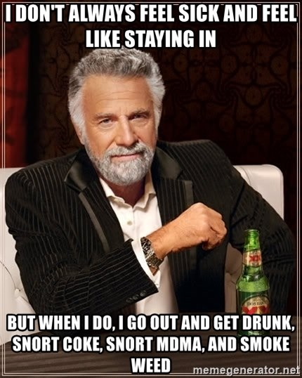 The Most Interesting Man In The World - I don't always feel sick and feel like staying in but when i do, i go out and get drunk, snort coke, snort mdma, and smoke weed