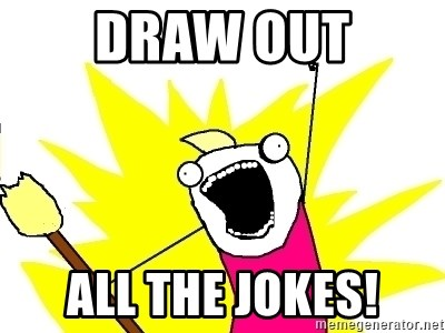 X ALL THE THINGS - Draw out all the jokes!