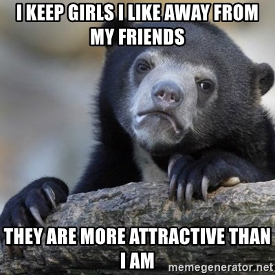 Confession Bear - I Keep girls I like away from my friends they are more attractive than i am