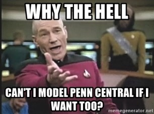 Picard Wtf - WHY THE HELL CAN'T I MODEL PENN CENTRAL IF I WANT TOO?