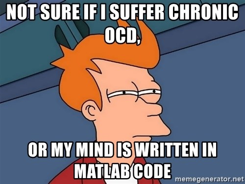 Futurama Fry - not sure if i suffer chronic ocd, or my mind is written in matlab code